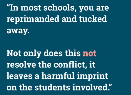 """""""In most school you are reprimanded and tucked away. Not only does this not solve the conflict, it leaves a harmful imprint on the students involved."""""""