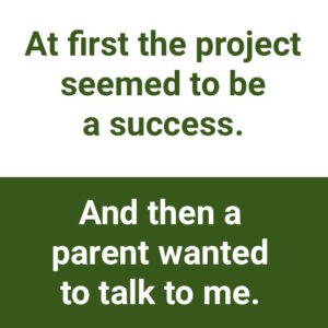"being open to negative feedback: ""At first the project seemed to be a success. And then a parent wanted to talk to me."""