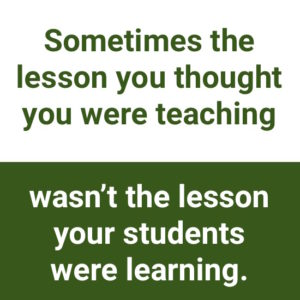 "being open to negative feedback: ""Sometimes the lesson you thought you were teaching wasn't the lesson your students were learning."""