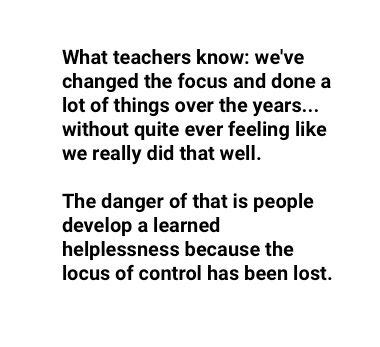 """what teachers know and they express this in a variety of ways: we've changed the focus and done a lot of things over the years... without quite ever feeling like we really did that well. The danger of that is people develop a learned helplessness because the locus of control has been lost."""