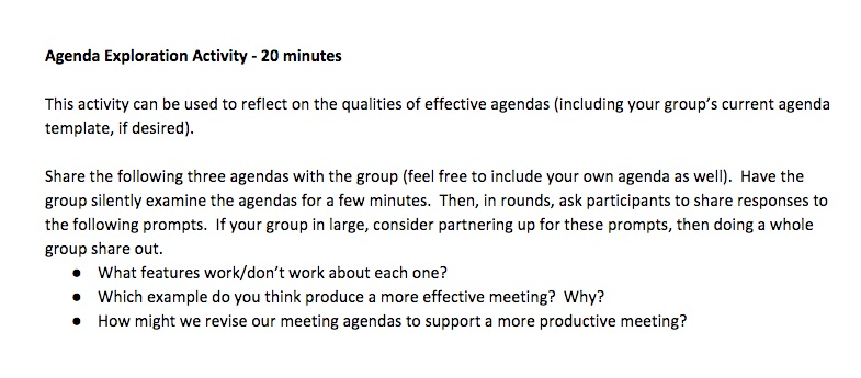 """Agenda Exploration Activity - 20 minutes This activity can be used to reflect on the qualities of effective agendas (including your group's current agenda template, if desired). Share the following three agendas with the group (feel free to include your own agenda as well). Have the group silently examine the agendas for a few minutes. Then, in rounds, ask participants to share responses to the following prompts. If your group in large, consider partnering up for these prompts, then doing a whole group share out. What features work/don't work about each one? Which example do you think produce a more effective meeting? Why? How might we revise our meeting agendas to support a more productive meeting?"""
