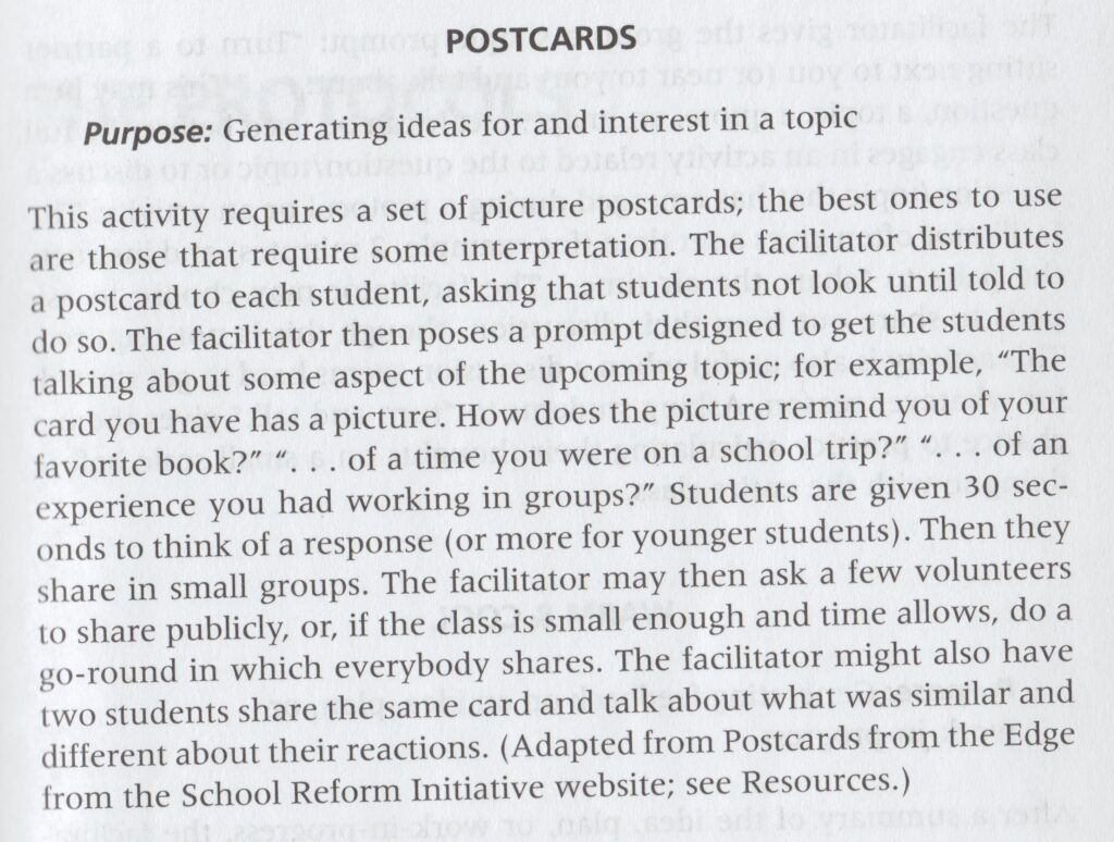 """Postcards: Purpose: Generating ideas for and interest in a topic. This activity requires a set of picture postcards; the best ones to use are those that require some interpretation. The facilitator distributes a postcard to each student, asking that students not look until told to do so. The facilitator then poses a prompt designed to get the students talking about some aspect of the upcoming topic; for example, ""The card you have has a picture. How does the picture remind you of your favorite book?"" ""...of a time you were on a school trip?"" ""...of an experience you had working in groups?"" Students are given 30 seconds to think of a response (or more for younger students). Then they share in small groups. The facilitator may then ask a few volunteers to share publicly, or, if the class is small enough and time allows, do a go-round in which everybody shares. The facilitator might also have two students share the same card and talk about what was similar and different about their reactions. (Adapted from Postcards from the Edge from the School Reform Initiative website)."""