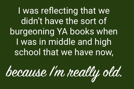 """I was reflecting that we didn't have the sort of burgeoning YA books when I was in middl and high school that we have now, because I'm really old."""