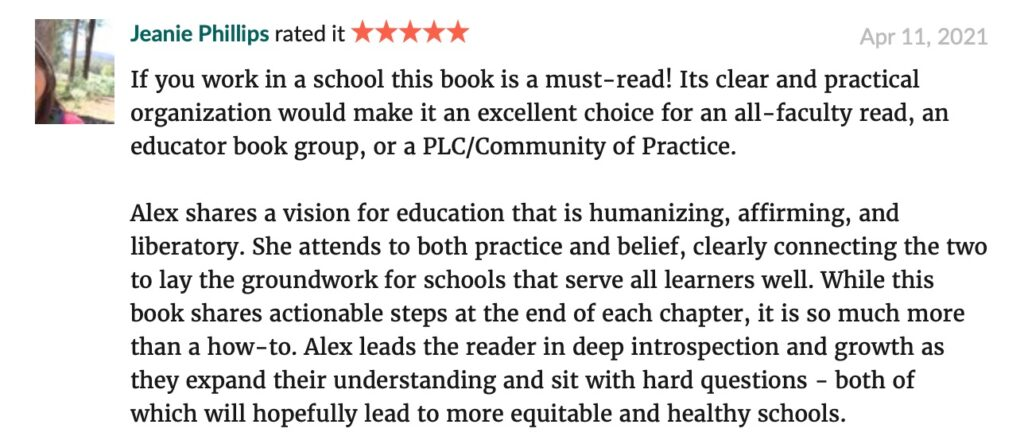"""""""If you work in a school this book is a must-read! Its clear and practical organization would make it an excellent choice for an all-faculty read, an educator book group, or a PLC/Community of Practice. Alex shares a vision for education that is humanizing, affirming, and liberatory. She attends to both practice and belief, clearly connecting the two to lay the groundwork for schools that serve all learners well. While this book shares actionable steps at the end of each chapter, it is so much more than a how-to. Alex leads the reader in deep introspection and growth as they expand their understanding and sit with hard questions - both of which will hopefully lead to more equitable and healthy schools."""" -- Jeanie Phillips GoodReads review"""